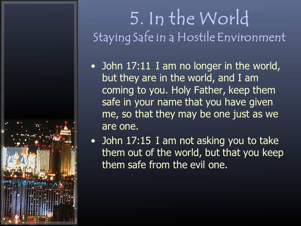 5. In the World Staying Safe in a Hostile Environment John 17:11 I am no longer in the world, but they are in the world, and I am coming to you. Holy