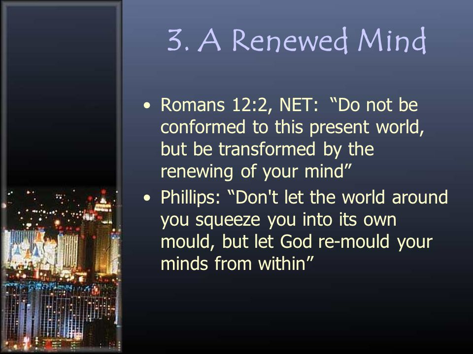 "3. A Renewed Mind Romans 12:2, NET: ""Do not be conformed to this present world, but be transformed by the renewing of your mind"" Phillips: ""Don't let"