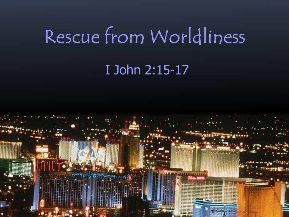 Rescue from Worldliness I John 2:15-17