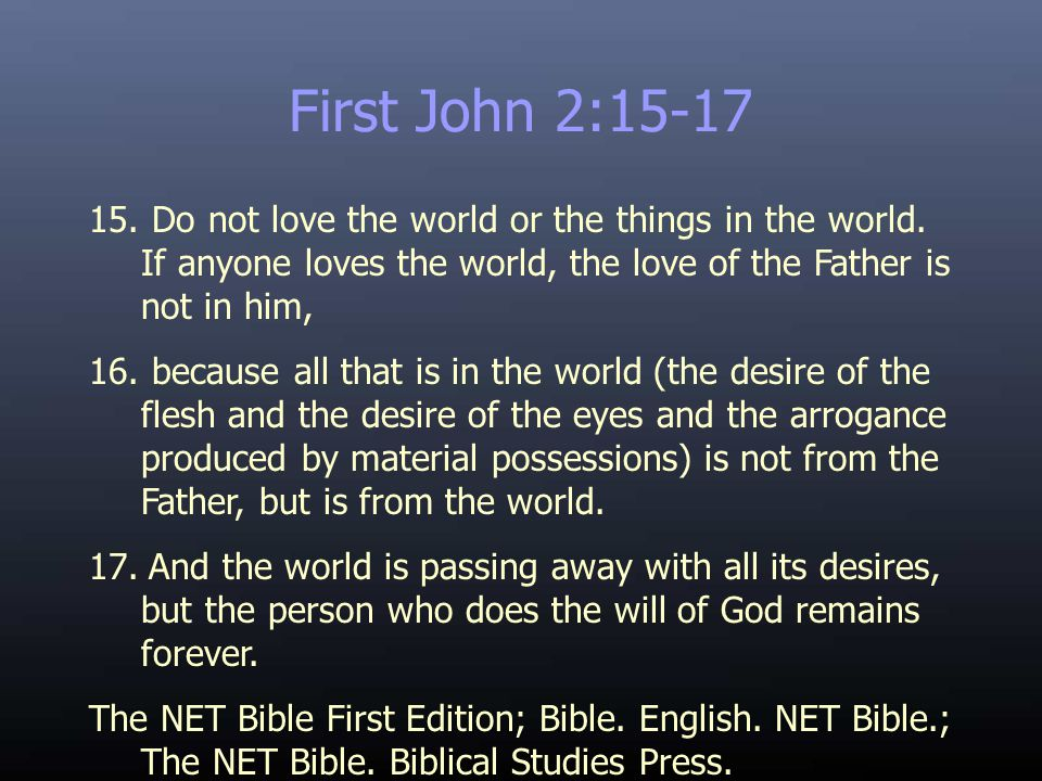 First John 2:15-17 15. Do not love the world or the things in the world. If anyone loves the world, the love of the Father is not in him, 16. because