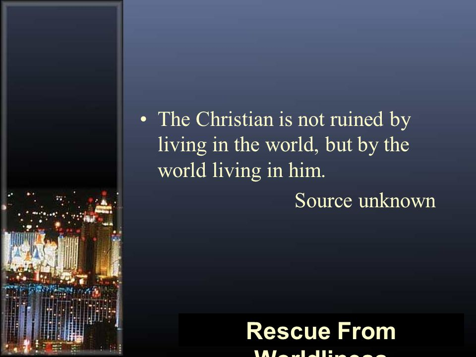 The Christian is not ruined by living in the world, but by the world living in him. Source unknown Rescue From Worldliness