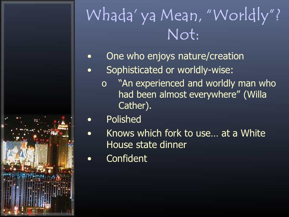 "Whada' ya Mean, ""Worldly""? Not: One who enjoys nature/creation Sophisticated or worldly-wise: o""An experienced and worldly man who had been almost eve"