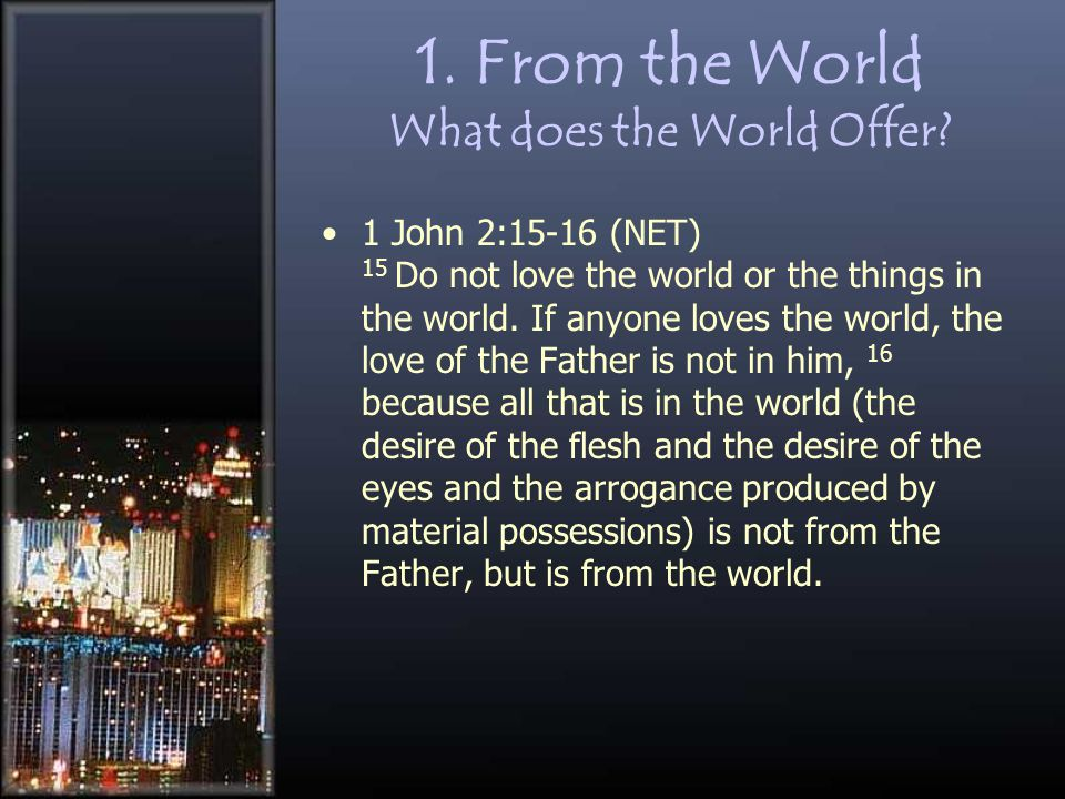 1. From the World What does the World Offer? 1 John 2:15-16 (NET) 15 Do not love the world or the things in the world. If anyone loves the world, the