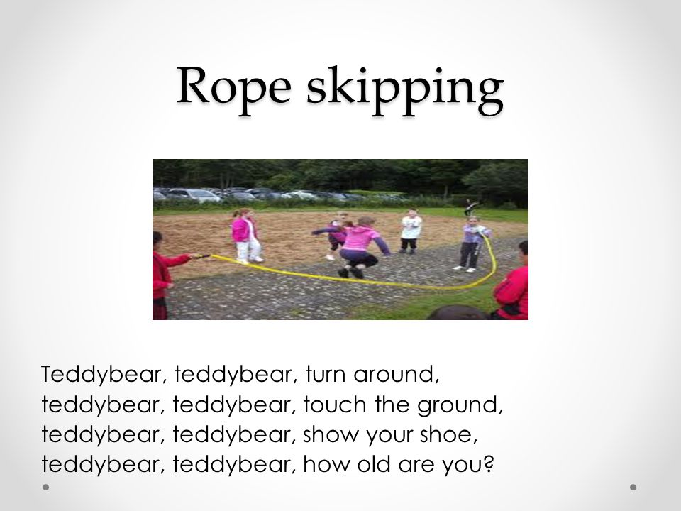 Rope skipping Teddybear, teddybear, turn around, teddybear, teddybear, touch the ground, teddybear, teddybear, show your shoe, teddybear, teddybear, how old are you