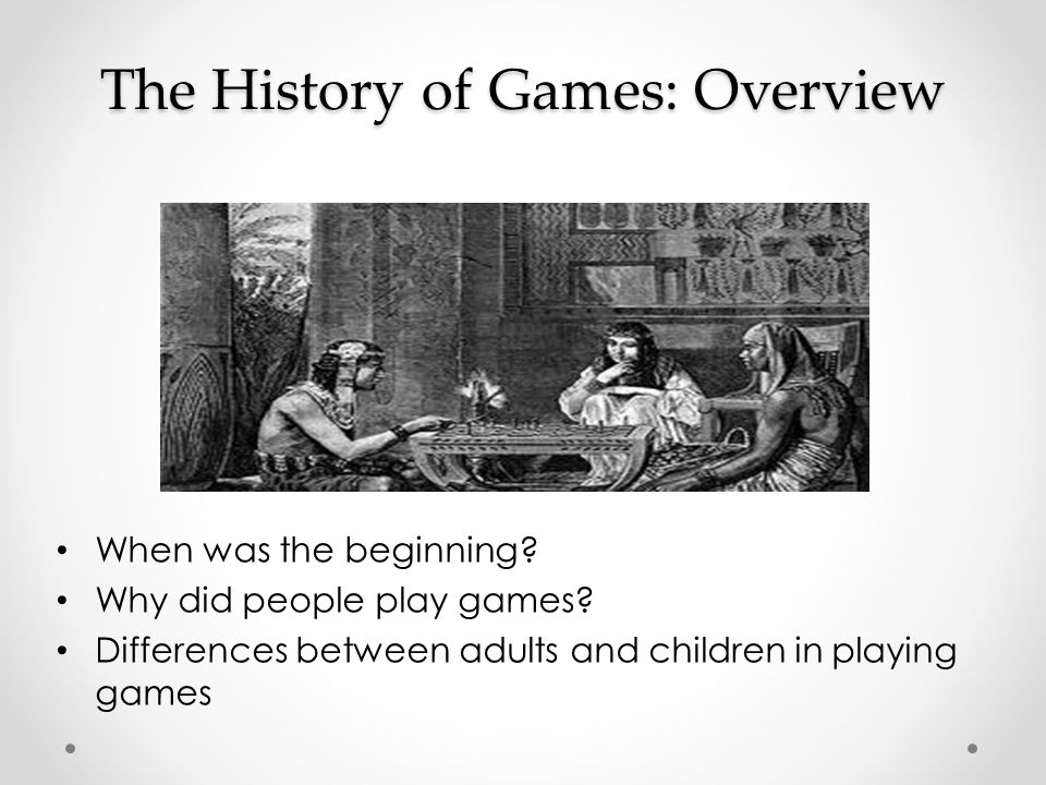 The History of Games: Overview When was the beginning.