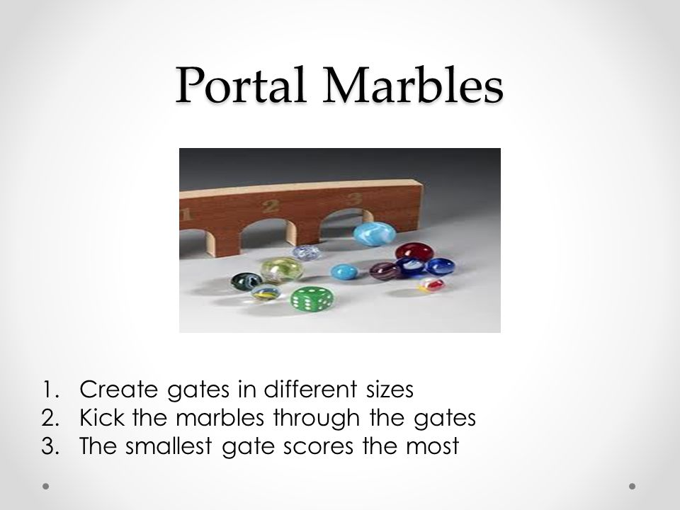 Portal Marbles 1.Create gates in different sizes 2.Kick the marbles through the gates 3.The smallest gate scores the most