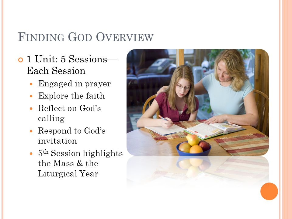 F INDING G OD O VERVIEW 1 Unit: 5 Sessions— Each Session Engaged in prayer Explore the faith Reflect on God's calling Respond to God's invitation 5 th Session highlights the Mass & the Liturgical Year