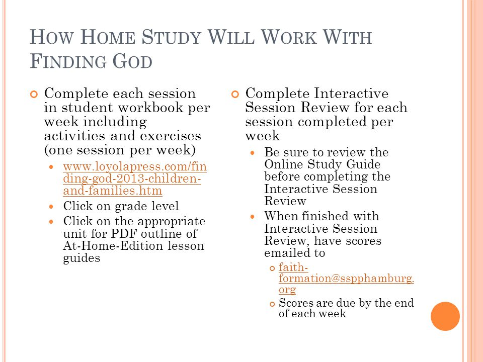 H OW H OME S TUDY W ILL W ORK W ITH F INDING G OD Complete each session in student workbook per week including activities and exercises (one session per week) www.loyolapress.com/fin ding-god-2013-children- and-families.htm www.loyolapress.com/fin ding-god-2013-children- and-families.htm Click on grade level Click on the appropriate unit for PDF outline of At-Home-Edition lesson guides Complete Interactive Session Review for each session completed per week Be sure to review the Online Study Guide before completing the Interactive Session Review When finished with Interactive Session Review, have scores emailed to faith- formation@sspphamburg.