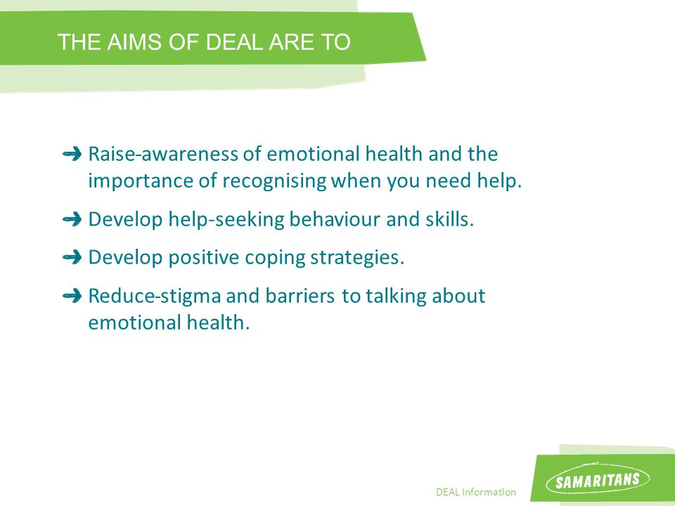 DEAL Information Raise awareness of emotional health and the importance of recognising when you need help.