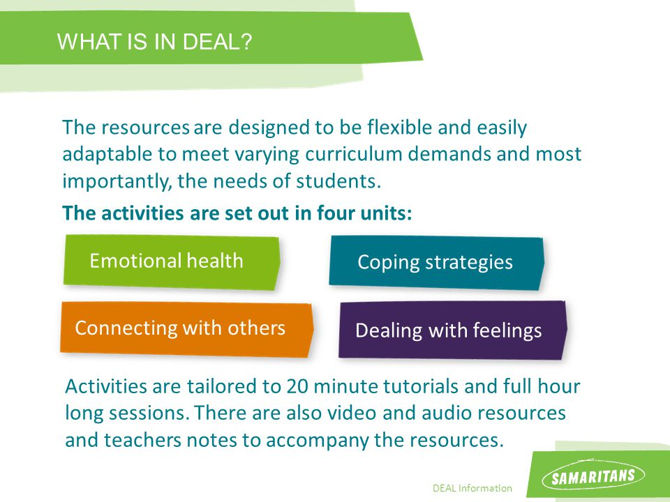 DEAL Information The resources are designed to be flexible and easily adaptable to meet varying curriculum demands and most importantly, the needs of students.