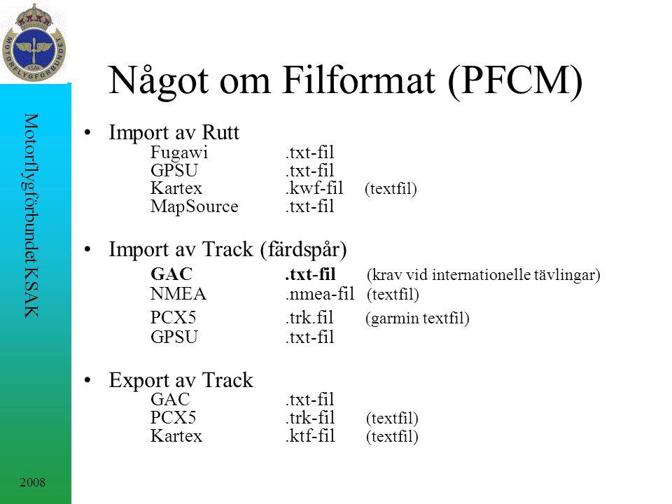 2008 Motorflygförbundet KSAK Något om Filformat (PFCM) Import av Rutt Fugawi.txt-fil GPSU.txt-fil Kartex.kwf-fil (textfil) MapSource.txt-fil Import av Track (färdspår) GAC.txt-fil (krav vid internationelle tävlingar) NMEA.nmea-fil (textfil) PCX5.trk.fil (garmin textfil) GPSU.txt-fil Export av Track GAC.txt-fil PCX5.trk-fil (textfil) Kartex.ktf-fil (textfil)
