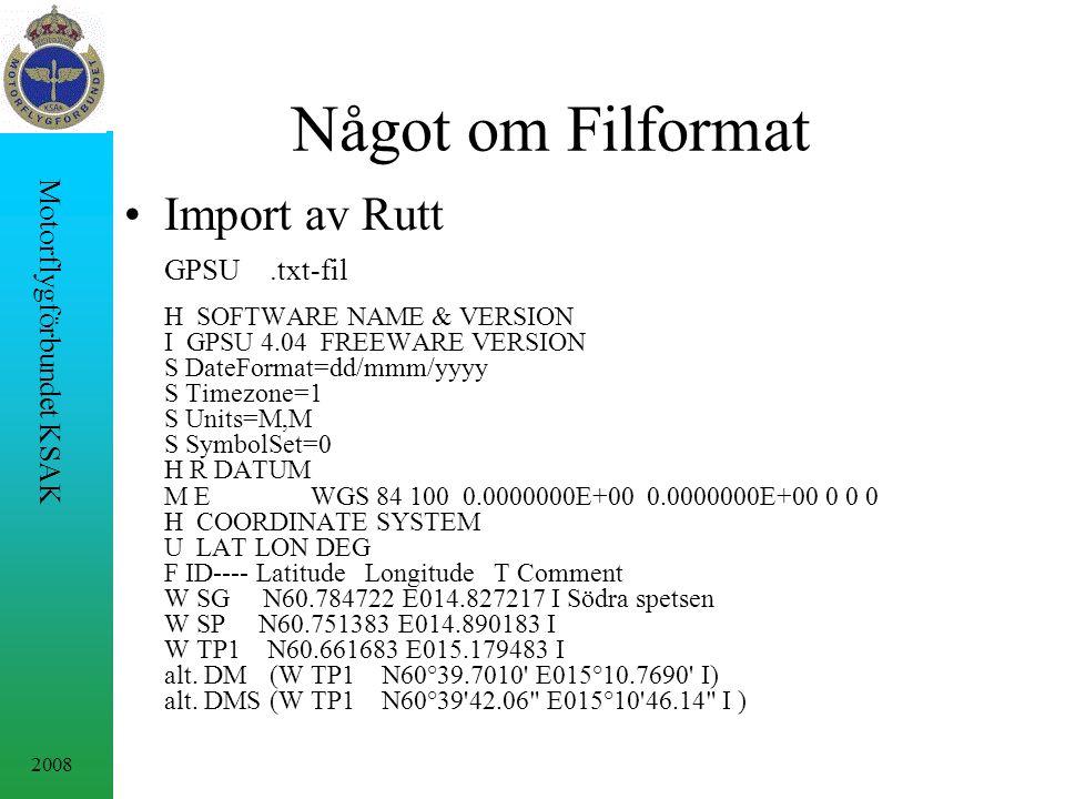 2008 Motorflygförbundet KSAK Något om Filformat Import av Rutt GPSU.txt-fil H SOFTWARE NAME & VERSION I GPSU 4.04 FREEWARE VERSION S DateFormat=dd/mmm/yyyy S Timezone=1 S Units=M,M S SymbolSet=0 H R DATUM M E WGS 84 100 0.0000000E+00 0.0000000E+00 0 0 0 H COORDINATE SYSTEM U LAT LON DEG F ID---- Latitude Longitude T Comment W SG N60.784722 E014.827217 I Södra spetsen W SP N60.751383 E014.890183 I W TP1 N60.661683 E015.179483 I alt.