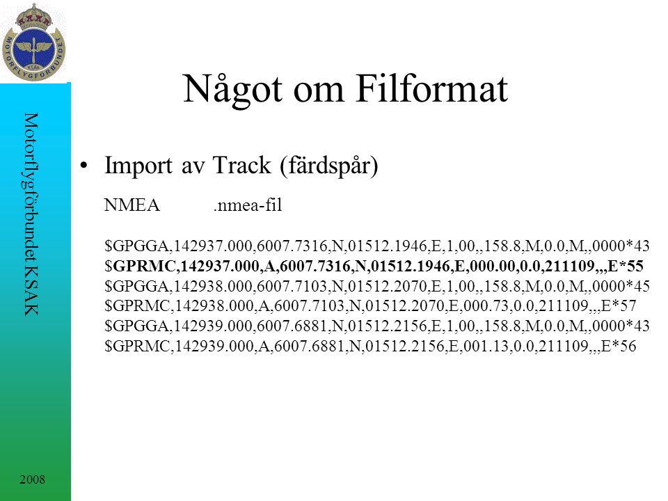 2008 Motorflygförbundet KSAK Något om Filformat Import av Track (färdspår) NMEA.nmea-fil $GPGGA,142937.000,6007.7316,N,01512.1946,E,1,00,,158.8,M,0.0,M,,0000*43 $GPRMC,142937.000,A,6007.7316,N,01512.1946,E,000.00,0.0,211109,,,E*55 $GPGGA,142938.000,6007.7103,N,01512.2070,E,1,00,,158.8,M,0.0,M,,0000*45 $GPRMC,142938.000,A,6007.7103,N,01512.2070,E,000.73,0.0,211109,,,E*57 $GPGGA,142939.000,6007.6881,N,01512.2156,E,1,00,,158.8,M,0.0,M,,0000*43 $GPRMC,142939.000,A,6007.6881,N,01512.2156,E,001.13,0.0,211109,,,E*56