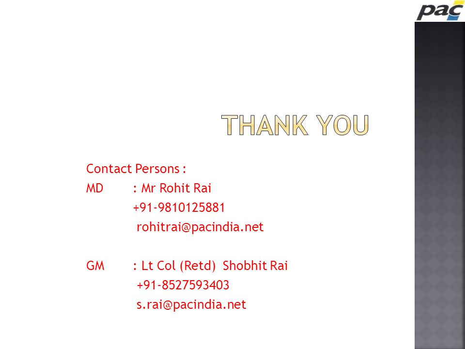 Contact Persons : MD: Mr Rohit Rai +91-9810125881 rohitrai@pacindia.net GM: Lt Col (Retd) Shobhit Rai +91-8527593403 s.rai@pacindia.net