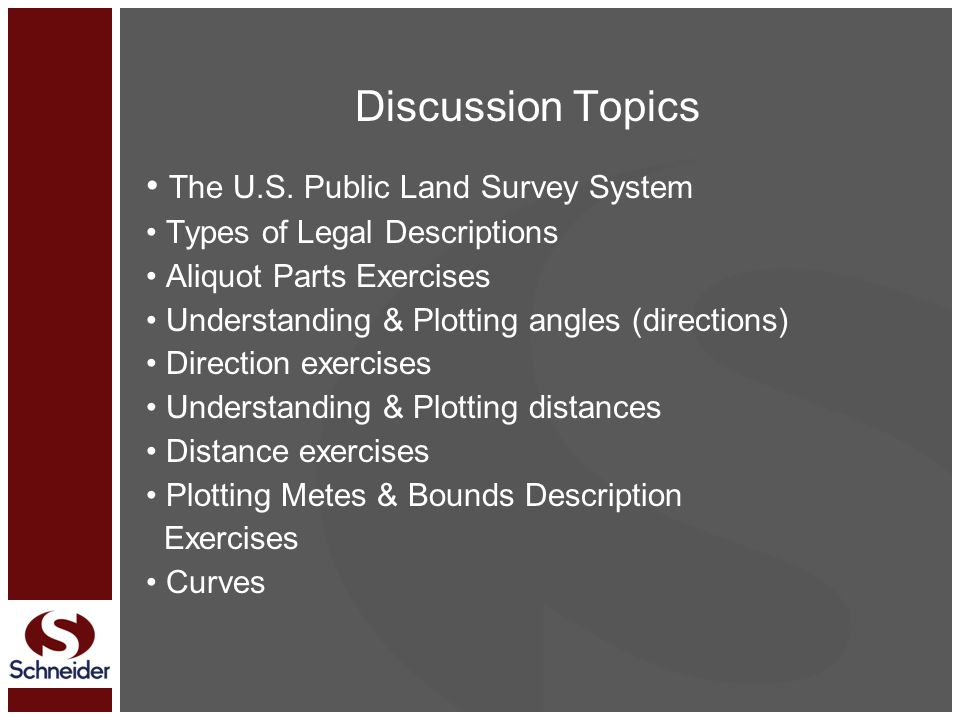 Discussion Topics The U.S. Public Land Survey System Types of Legal Descriptions Aliquot Parts Exercises Understanding & Plotting angles (directions)