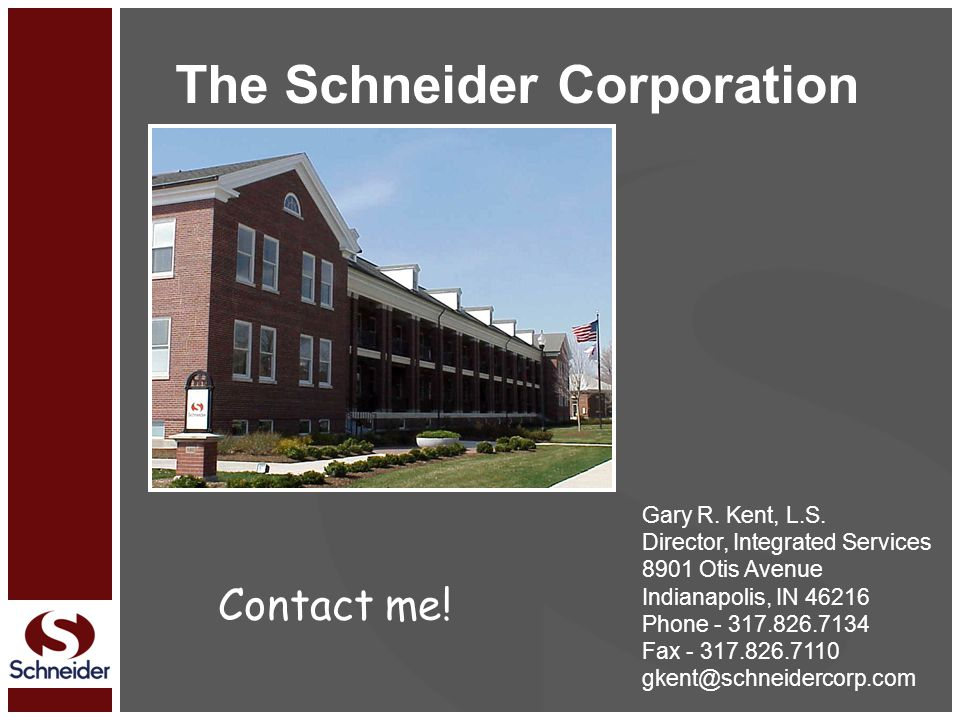 The Schneider Corporation Gary R. Kent, L.S. Director, Integrated Services 8901 Otis Avenue Indianapolis, IN 46216 Phone - 317.826.7134 Fax - 317.826.