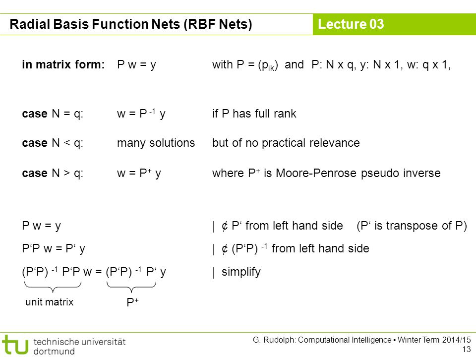 Lecture 03 G. Rudolph: Computational Intelligence ▪ Winter Term 2014/15 13 Radial Basis Function Nets (RBF Nets) in matrix form:P w = ywith P = (p ik