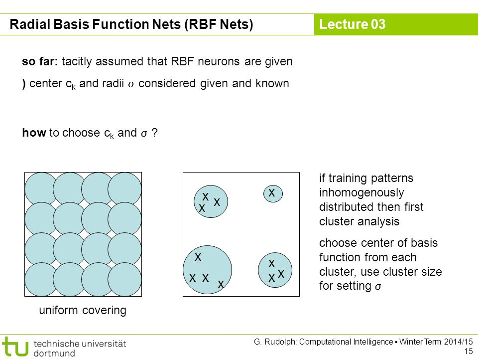 Lecture 03 G. Rudolph: Computational Intelligence ▪ Winter Term 2014/15 15 Radial Basis Function Nets (RBF Nets) so far: tacitly assumed that RBF neur