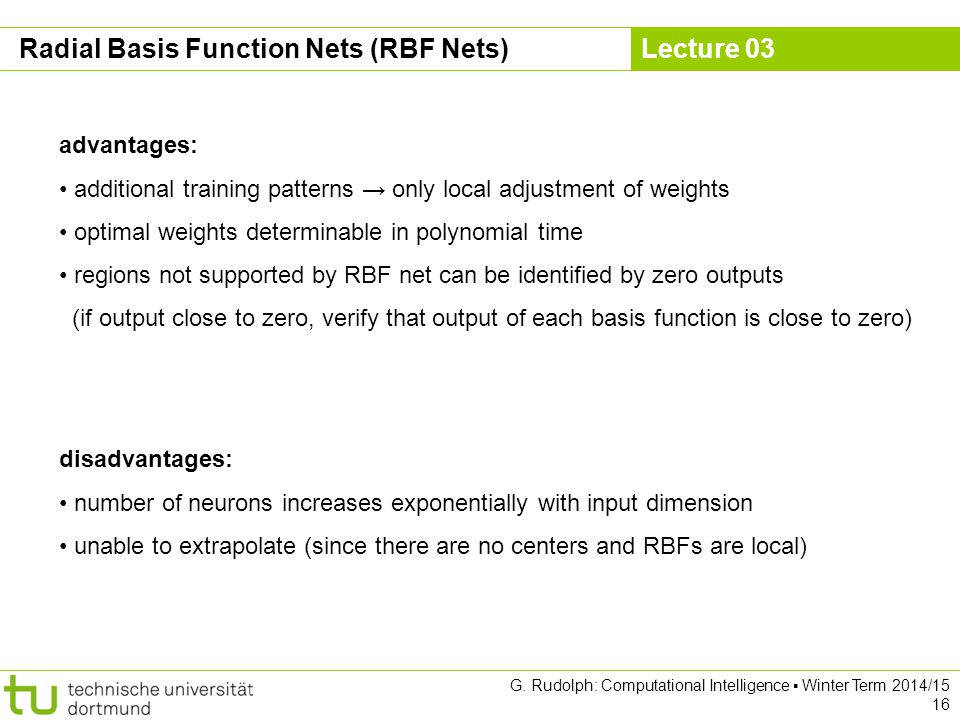 Lecture 03 G. Rudolph: Computational Intelligence ▪ Winter Term 2014/15 16 Radial Basis Function Nets (RBF Nets) advantages: additional training patte