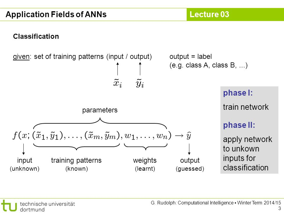 Lecture 03 G. Rudolph: Computational Intelligence ▪ Winter Term 2014/15 3 Application Fields of ANNs Classification given: set of training patterns (i