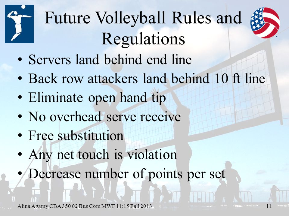 Future Volleyball Rules and Regulations Servers land behind end line Back row attackers land behind 10 ft line Eliminate open hand tip No overhead serve receive Free substitution Any net touch is violation Decrease number of points per set Alina Agamy CBA Bus Com MWF 11:15 Fall