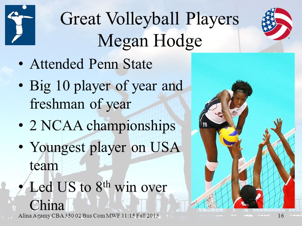 Great Volleyball Players Megan Hodge Attended Penn State Big 10 player of year and freshman of year 2 NCAA championships Youngest player on USA team Led US to 8 th win over China Alina Agamy CBA Bus Com MWF 11:15 Fall