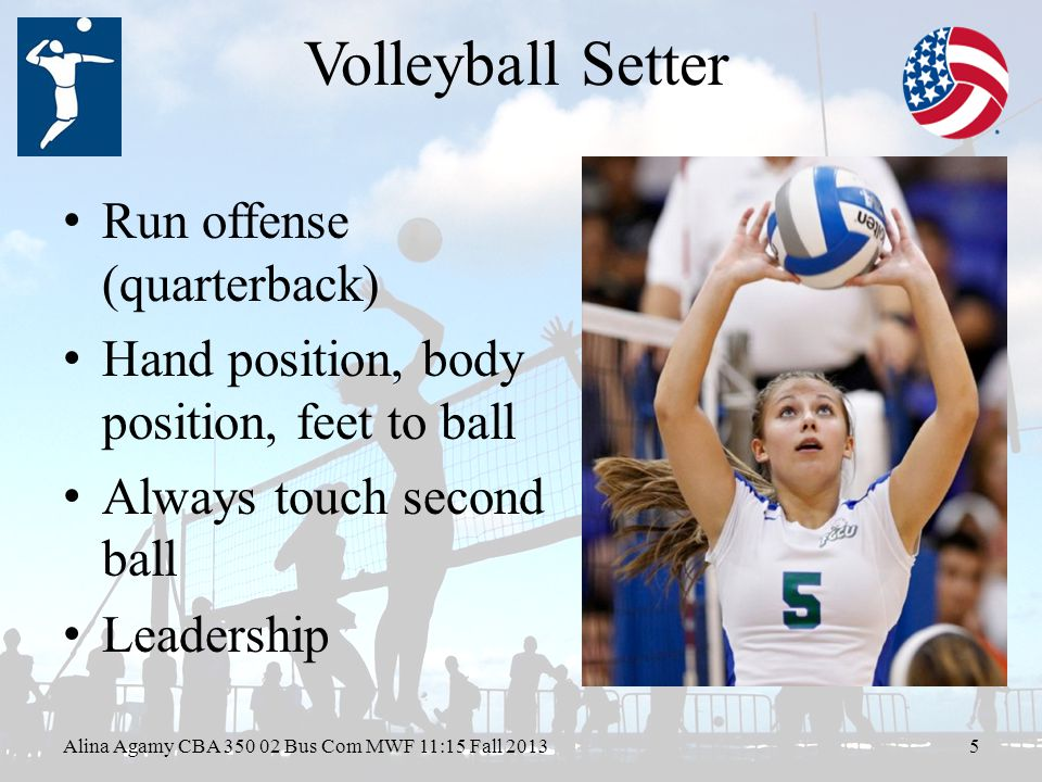 Volleyball Setter Run offense (quarterback) Hand position, body position, feet to ball Always touch second ball Leadership Alina Agamy CBA Bus Com MWF 11:15 Fall 20135