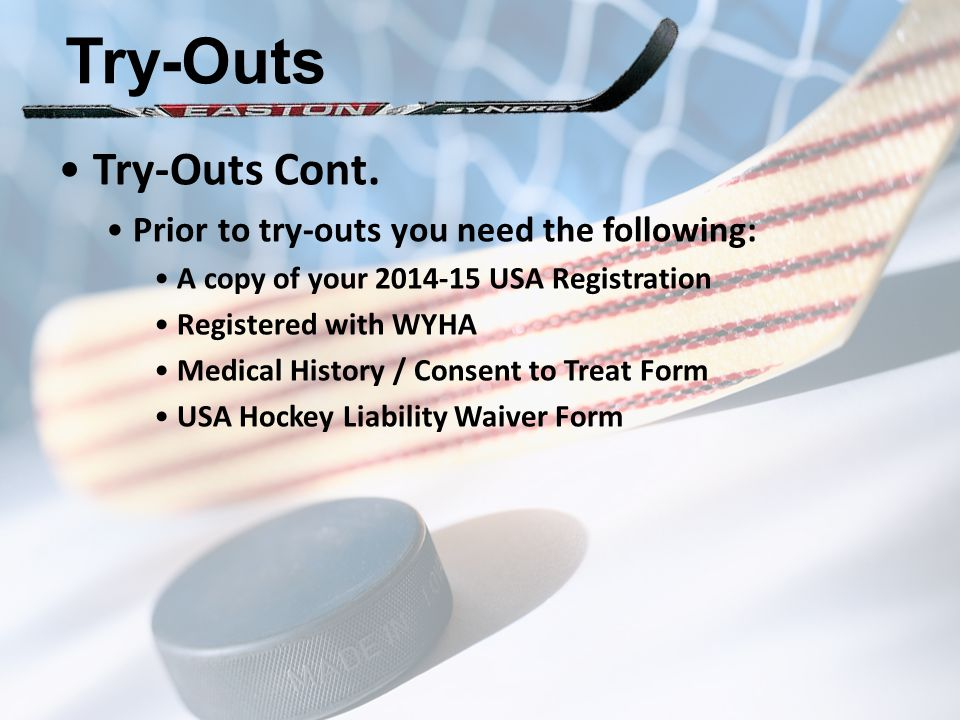 Try-Outs Try-Outs Cont. Prior to try-outs you need the following: A copy of your 2014-15 USA Registration Registered with WYHA Medical History / Conse