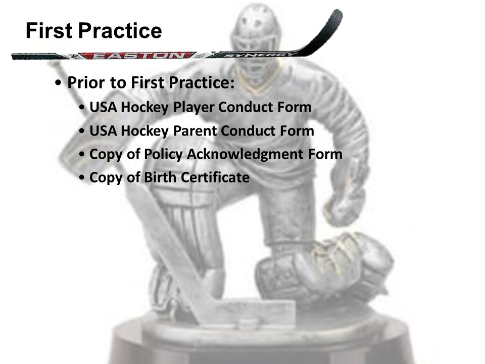First Practice Prior to First Practice: USA Hockey Player Conduct Form USA Hockey Parent Conduct Form Copy of Policy Acknowledgment Form Copy of Birth