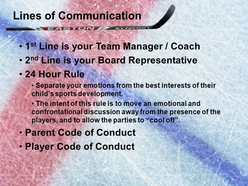 Lines of Communication 1 st Line is your Team Manager / Coach 2 nd Line is your Board Representative 24 Hour Rule Separate your emotions from the best