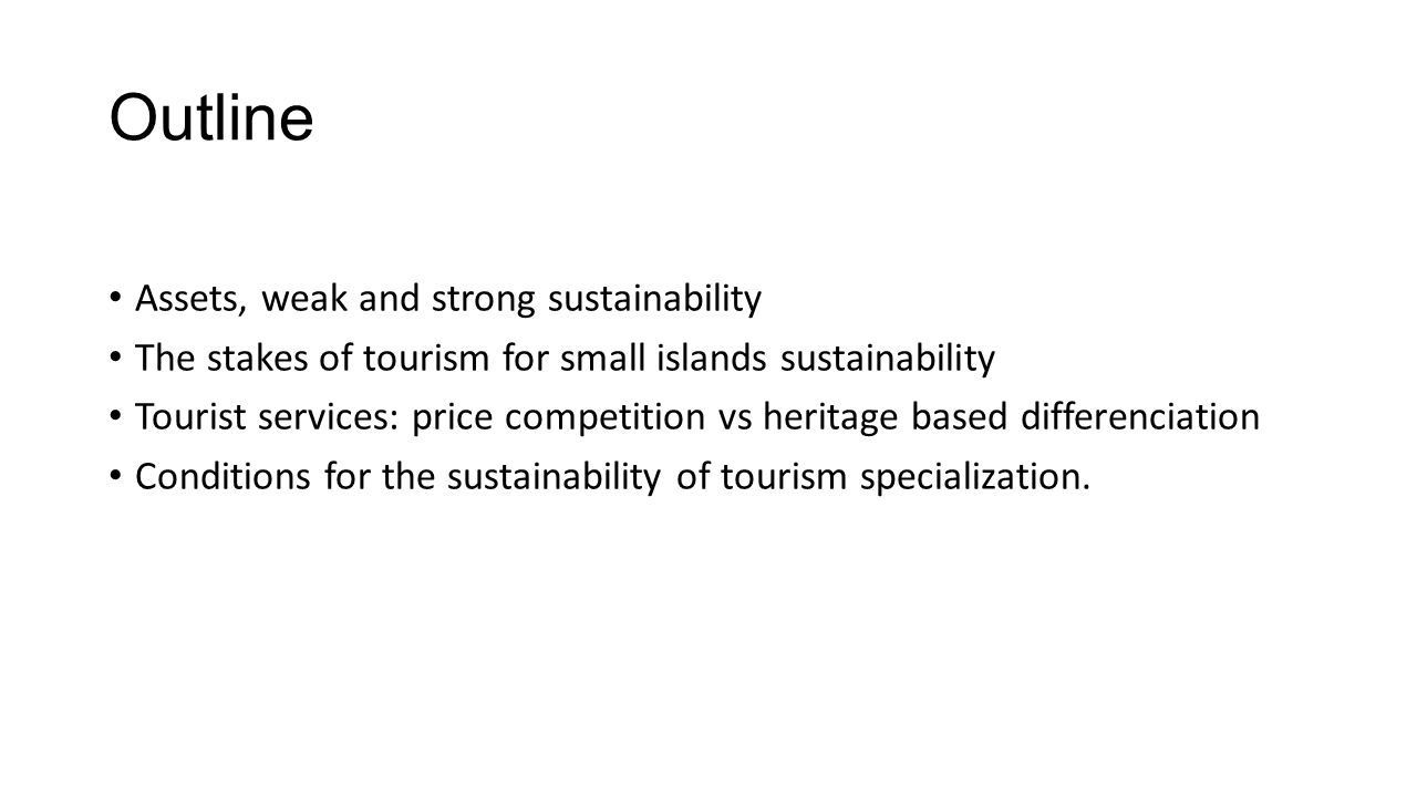 Outline Assets, weak and strong sustainability The stakes of tourism for small islands sustainability Tourist services: price competition vs heritage