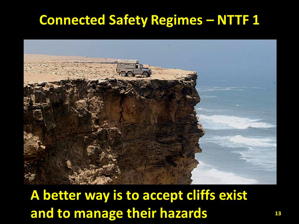 Connected Safety Regimes – NTTF 1 A better way is to accept cliffs exist and to manage their hazards 13
