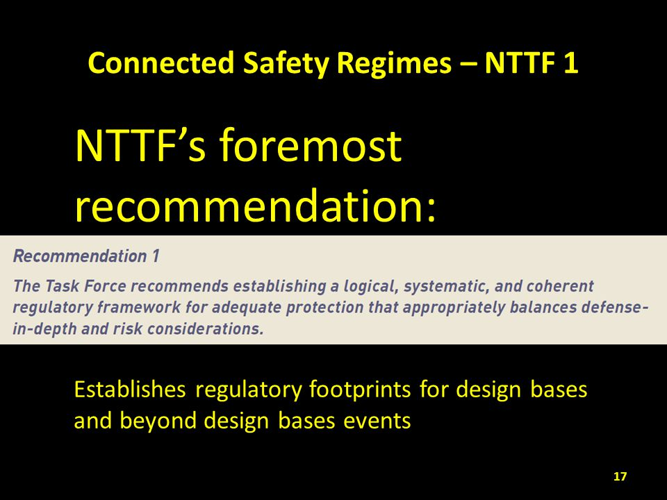 Connected Safety Regimes – NTTF 1 17 Establishes regulatory footprints for design bases and beyond design bases events NTTF's foremost recommendation: