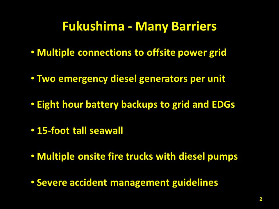 Fukushima - More Barrier Busters Multiple connections to offsite power grid 9.0 earthquake took away grid Two emergency diesel generators per unit Located in basements vulnerable to floods Eight hour battery backups to grid and EDGs Onsite power outage lasted 9 days 15-foot tall seawall 45-foot tall tsunami wave Multiple onsite fire trucks with diesel pumps Infrastructure damage impaired use Severe accident management guidelines Good on paper (and only on paper) 3