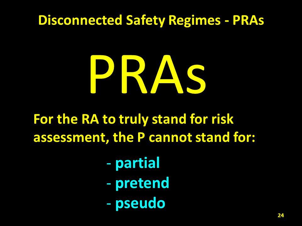 Disconnected Safety Regimes - PRAs For the RA to truly stand for risk assessment, the P cannot stand for: - partial - pretend - pseudo PRAs 24