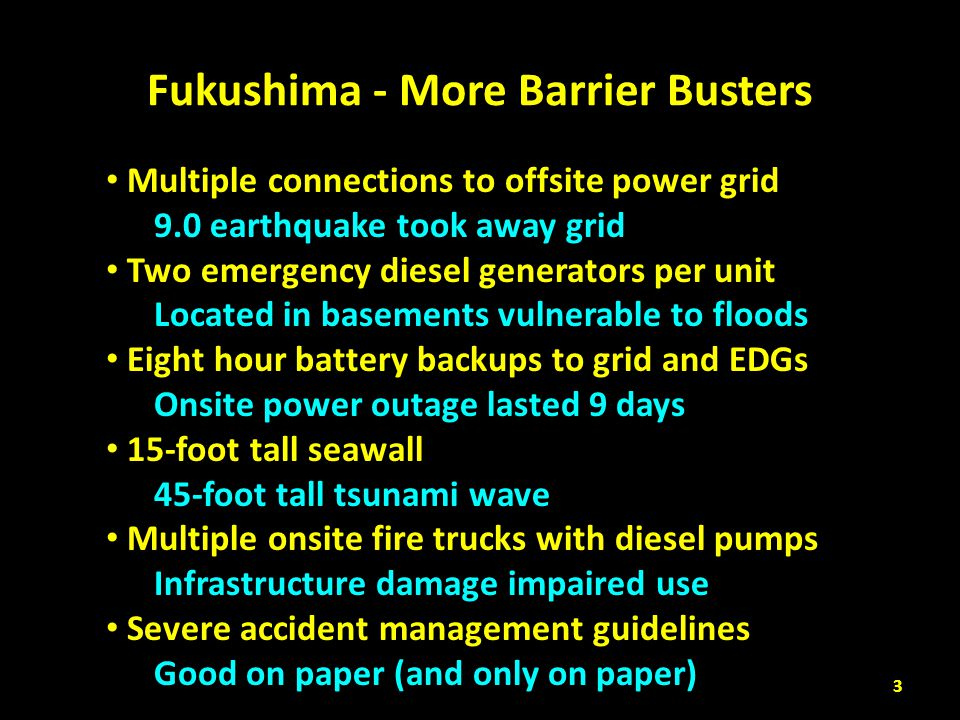 Fukushima - More Barrier Busters Multiple connections to offsite power grid 9.0 earthquake took away grid Two emergency diesel generators per unit Loc