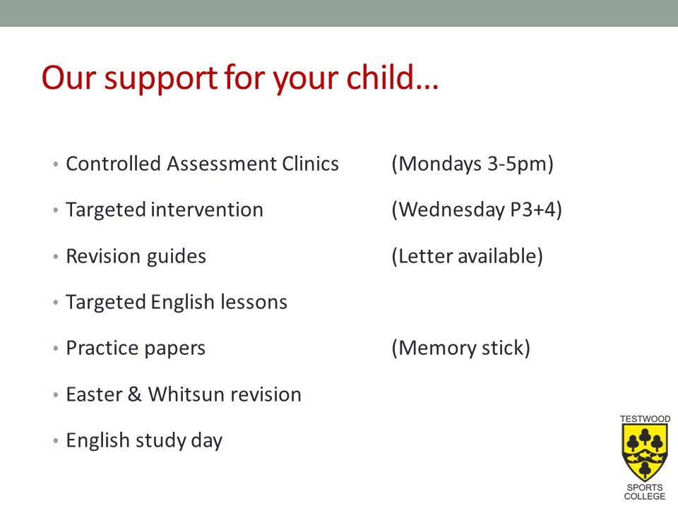Our support for your child… Controlled Assessment Clinics(Mondays 3-5pm) Targeted intervention(Wednesday P3+4) Revision guides(Letter available) Targeted English lessons Practice papers(Memory stick) Easter & Whitsun revision English study day