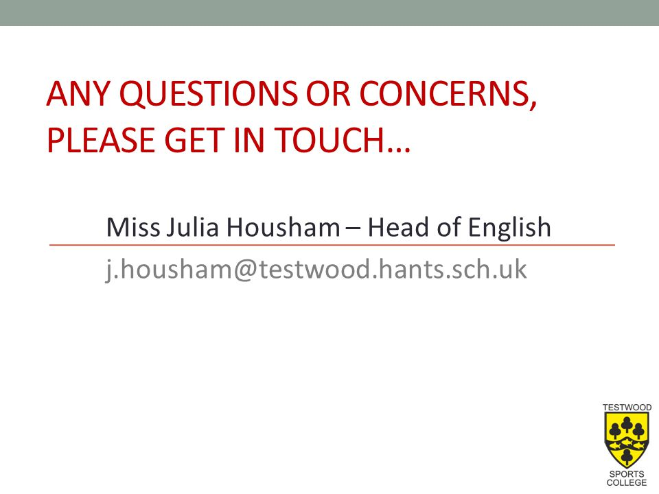 ANY QUESTIONS OR CONCERNS, PLEASE GET IN TOUCH… Miss Julia Housham – Head of English j.housham@testwood.hants.sch.uk
