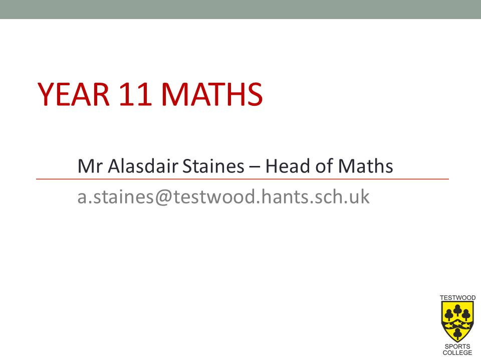 YEAR 11 MATHS Mr Alasdair Staines – Head of Maths a.staines@testwood.hants.sch.uk