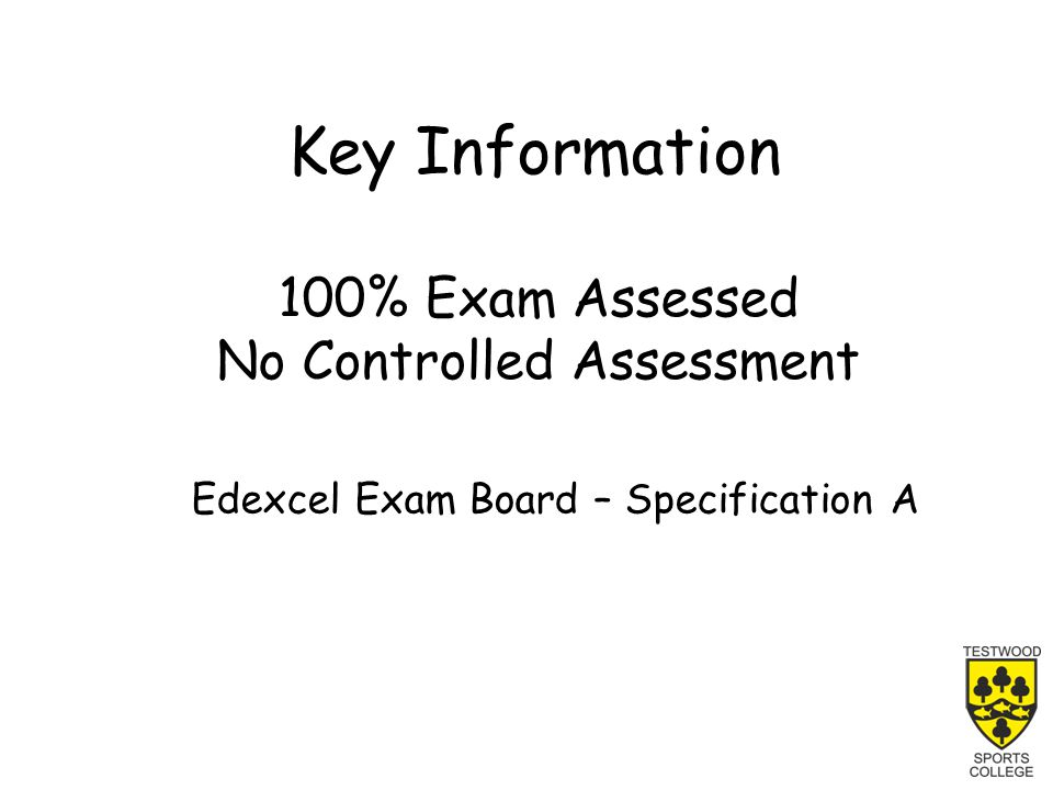 Key Information 100% Exam Assessed No Controlled Assessment Edexcel Exam Board – Specification A