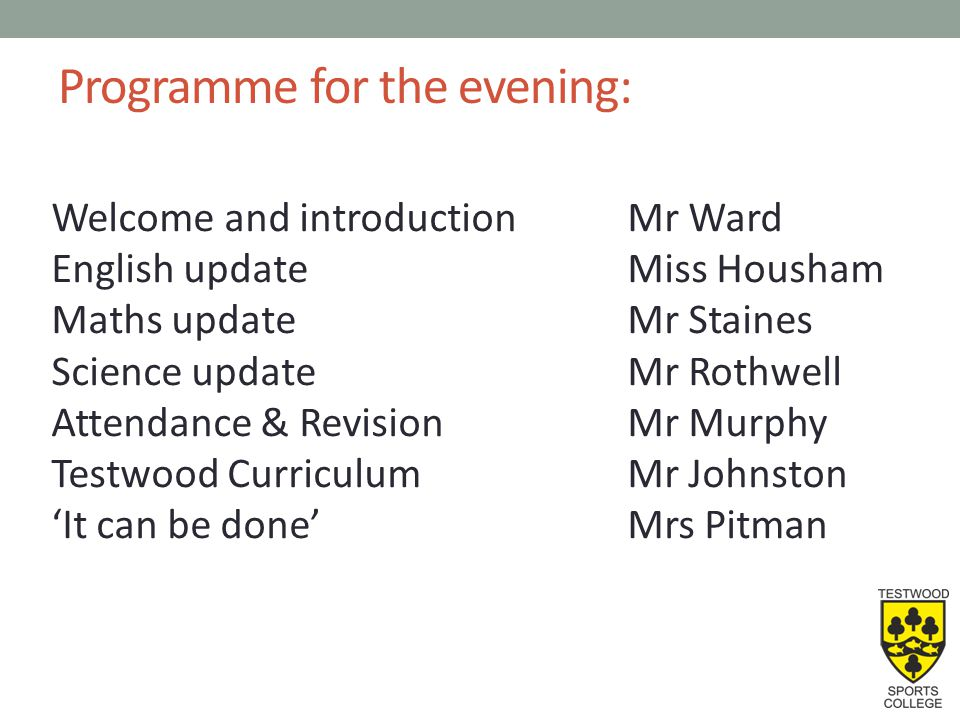 Programme for the evening: Welcome and introductionMr Ward English updateMiss Housham Maths updateMr Staines Science updateMr Rothwell Attendance & RevisionMr Murphy Testwood CurriculumMr Johnston 'It can be done'Mrs Pitman