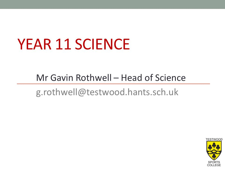 YEAR 11 SCIENCE Mr Gavin Rothwell – Head of Science g.rothwell@testwood.hants.sch.uk
