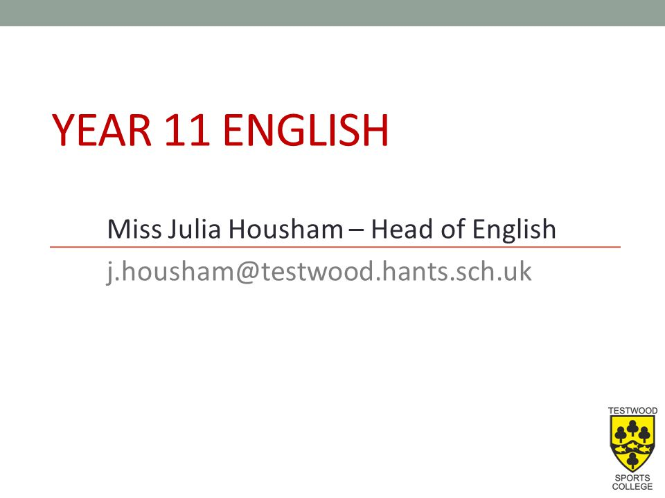 YEAR 11 ENGLISH Miss Julia Housham – Head of English j.housham@testwood.hants.sch.uk