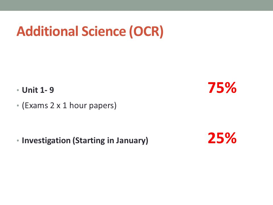 Additional Science (OCR) Unit 1- 9 75% (Exams 2 x 1 hour papers) Investigation (Starting in January) 25%