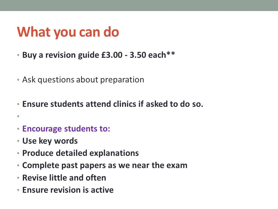 What you can do Buy a revision guide £3.00 - 3.50 each** Ask questions about preparation Ensure students attend clinics if asked to do so.