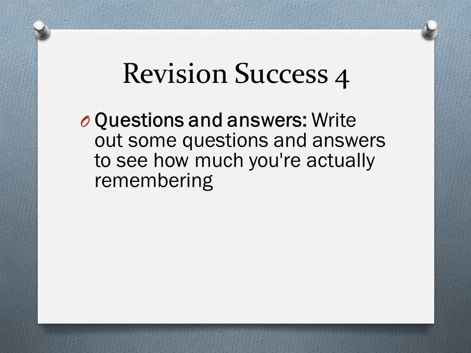 Revision Success 4 O Questions and answers: Write out some questions and answers to see how much you re actually remembering