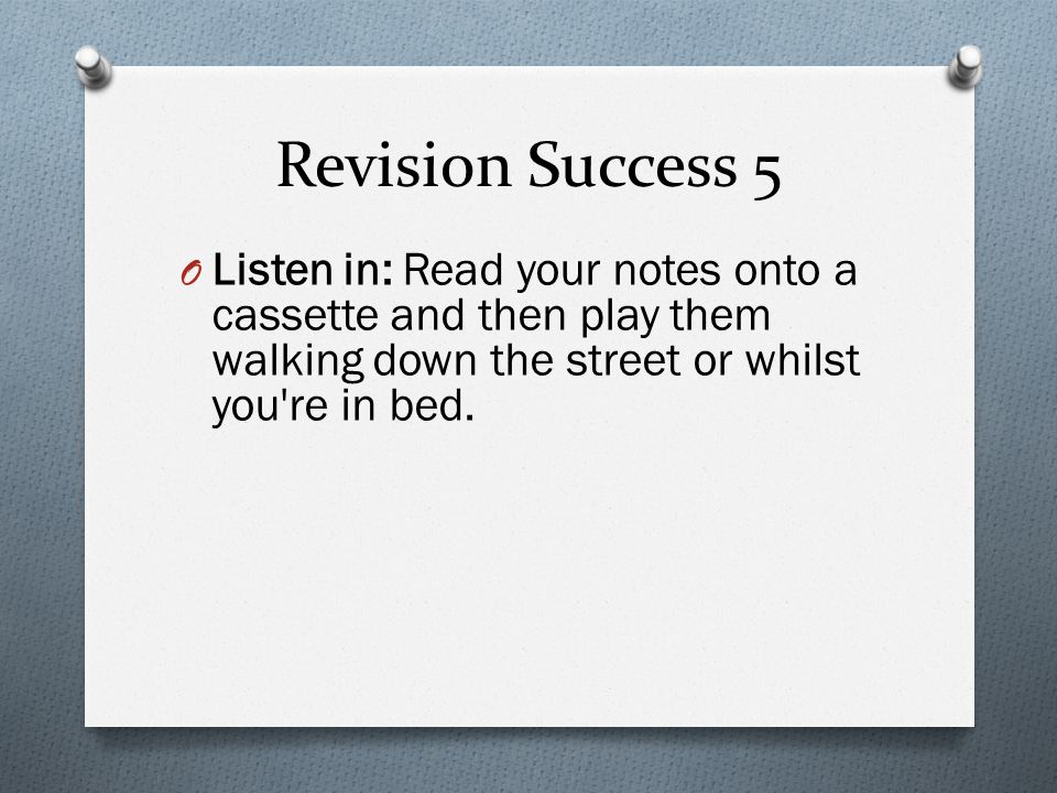 Revision Success 5 O Listen in: Read your notes onto a cassette and then play them walking down the street or whilst you re in bed.