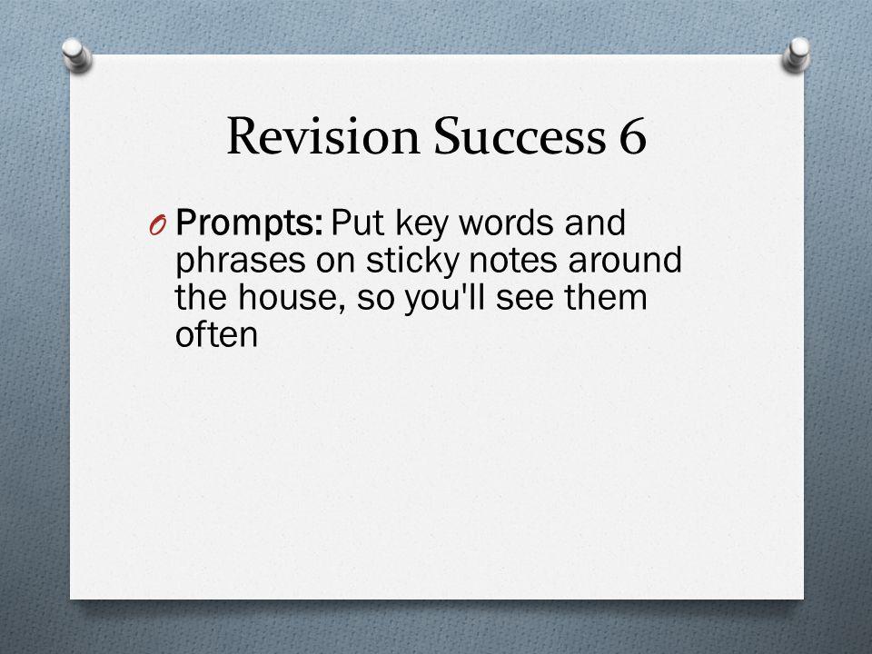 Revision Success 6 O Prompts: Put key words and phrases on sticky notes around the house, so you ll see them often
