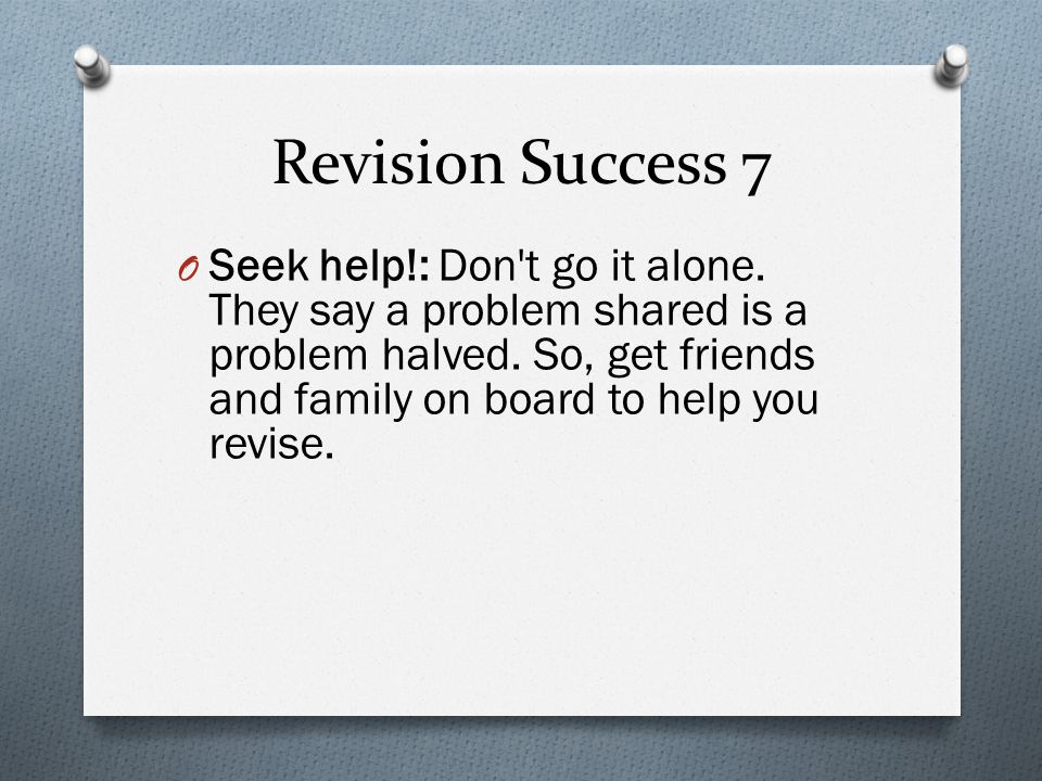 Revision Success 7 O Seek help!: Don t go it alone.