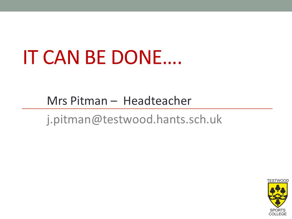 IT CAN BE DONE…. Mrs Pitman – Headteacher j.pitman@testwood.hants.sch.uk